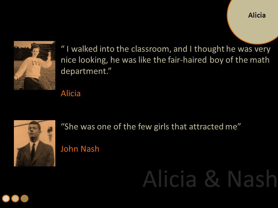 Alicia John's life would have had a harsher arc if not for his wife, Alicia Larde Was strikingly beautiful, well groomed and feminine She was intellectually sharp, cosmopolitan, witty and socially savvy Entered Nash's Life as a young M.I.T student dazzled by a star professor