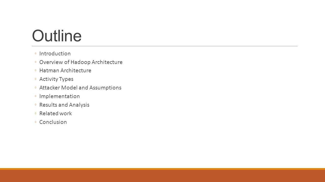 Outline ◦Introduction ◦Overview of Hadoop Architecture ◦Hatman Architecture ◦Activity Types ◦Attacker Model and Assumptions ◦Implementation ◦Results a
