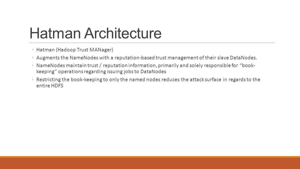 Hatman Architecture ◦Hatman (Hadoop Trust MANager) ◦Augments the NameNodes with a reputation-based trust management of their slave DataNodes. ◦NameNod