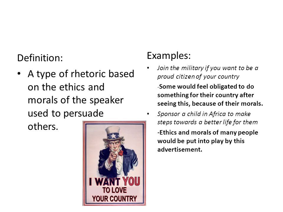 "Ethos:A persuasive argument appealing to ethics Peter Volpone EXAMPLES: ""If you support the army, you support your country – please donate $5 to the a"