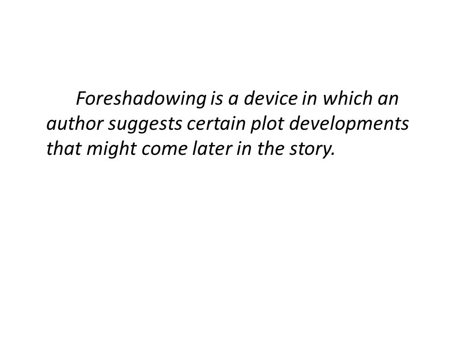 "Definition: ???? is a device in which an author suggests certain plot developments that might come later in the story. Examples : In the fairytale ""Li"