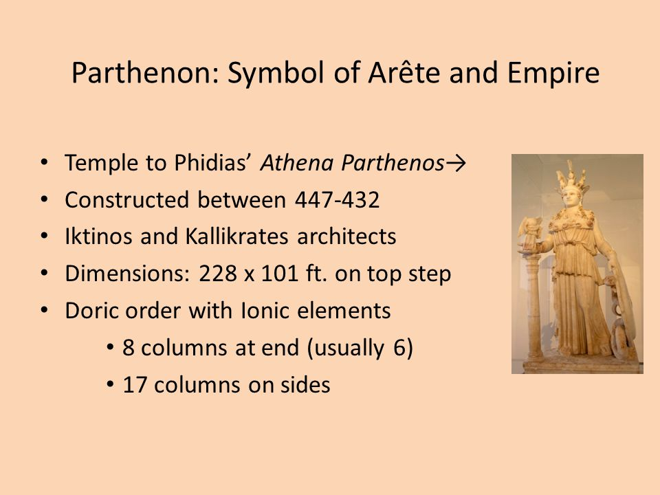 Parthenon: Symbol of Arête and Empire Temple to Phidias' Athena Parthenos→ Constructed between 447-432 Iktinos and Kallikrates architects Dimensions: 228 x 101 ft.