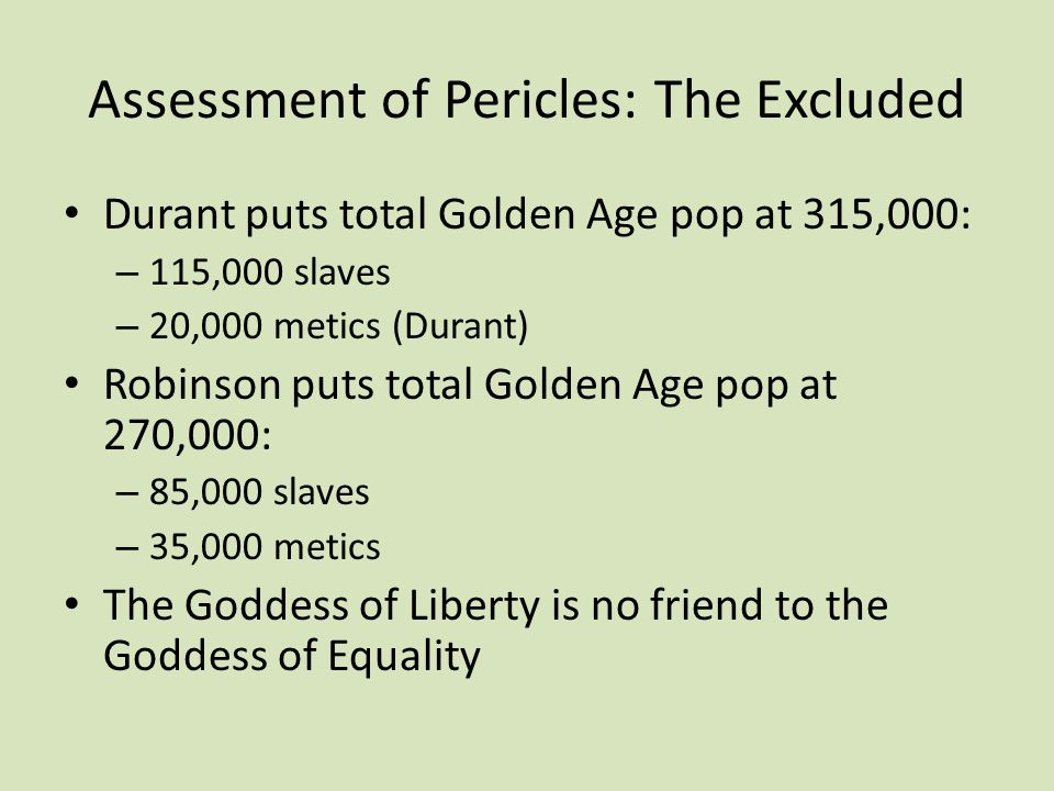 Assessment of Pericles: The Excluded Durant puts total Golden Age pop at 315,000: – 115,000 slaves – 20,000 metics (Durant) Robinson puts total Golden Age pop at 270,000: – 85,000 slaves – 35,000 metics The Goddess of Liberty is no friend to the Goddess of Equality