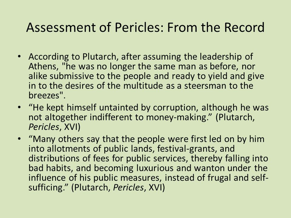 Assessment of Pericles: From the Record According to Plutarch, after assuming the leadership of Athens, he was no longer the same man as before, nor alike submissive to the people and ready to yield and give in to the desires of the multitude as a steersman to the breezes .