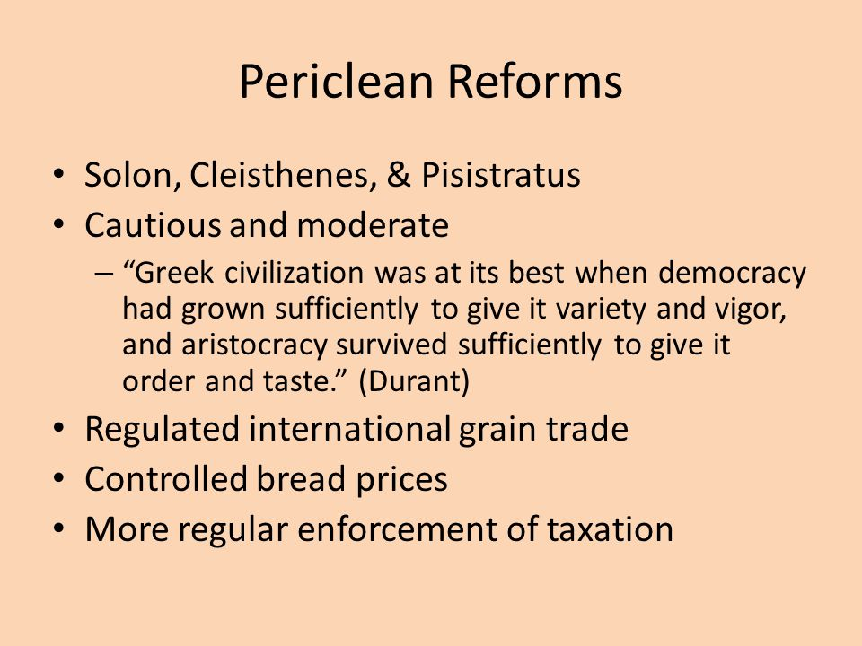 Periclean Reforms Solon, Cleisthenes, & Pisistratus Cautious and moderate – Greek civilization was at its best when democracy had grown sufficiently to give it variety and vigor, and aristocracy survived sufficiently to give it order and taste. (Durant) Regulated international grain trade Controlled bread prices More regular enforcement of taxation