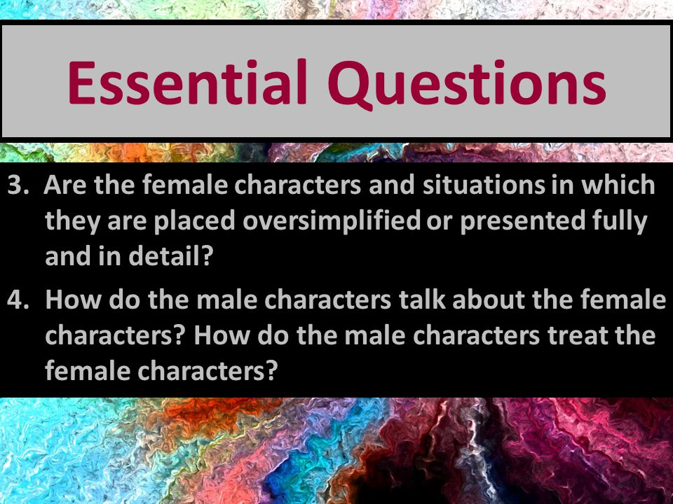 Essential Questions 3. Are the female characters and situations in which they are placed oversimplified or presented fully and in detail? 4.How do the