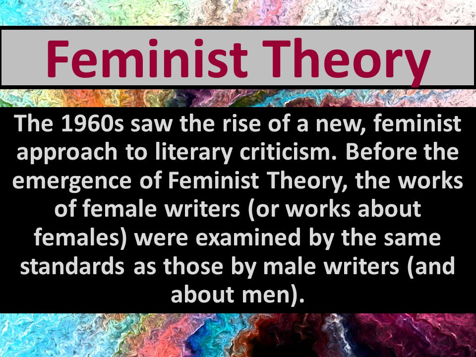 Feminist Theory With the development of Feminist Theory, old texts are reexamined, and the portrayal of women in literature is reevaluated.
