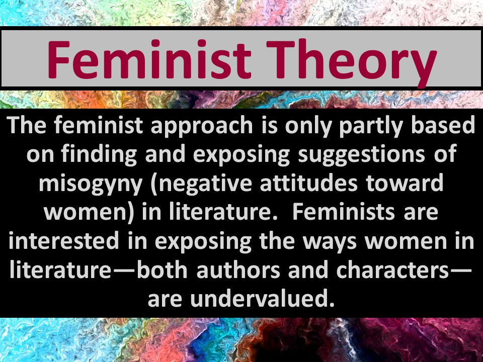 The Female Experience Feminist critics examine and celebrate all portrayals of the creative, life-giving role of femininity.