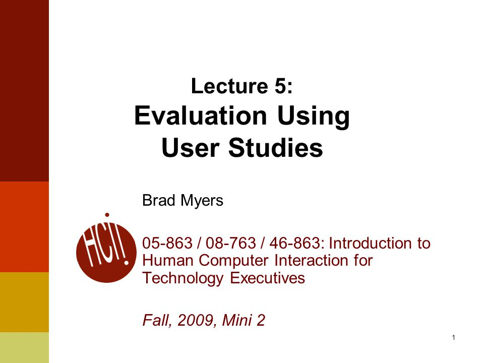 1 Lecture 5: Evaluation Using User Studies Brad Myers 05-863 / 08-763 / 46-863: Introduction to Human Computer Interaction for Technology Executives Fall, 2009, Mini 2