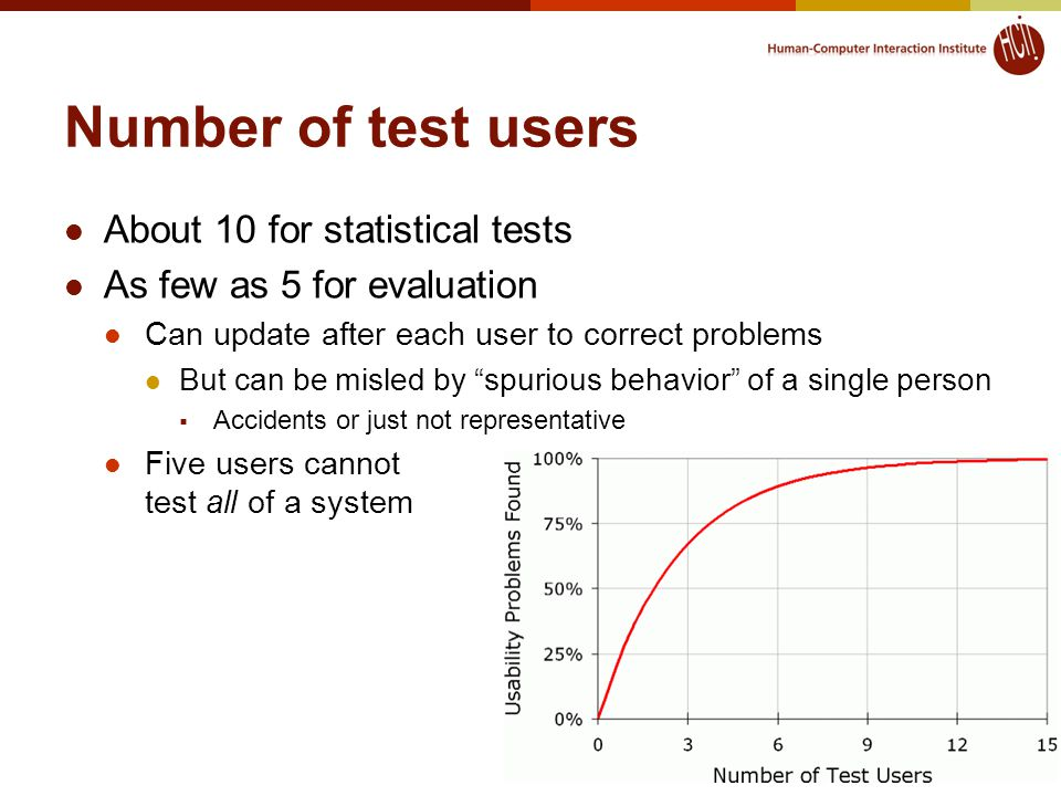 16 Number of test users About 10 for statistical tests As few as 5 for evaluation Can update after each user to correct problems But can be misled by spurious behavior of a single person  Accidents or just not representative Five users cannot test all of a system