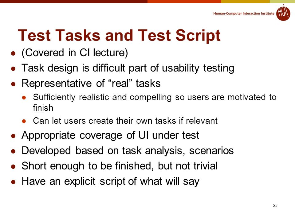 23 Test Tasks and Test Script (Covered in CI lecture) Task design is difficult part of usability testing Representative of real tasks Sufficiently realistic and compelling so users are motivated to finish Can let users create their own tasks if relevant Appropriate coverage of UI under test Developed based on task analysis, scenarios Short enough to be finished, but not trivial Have an explicit script of what will say