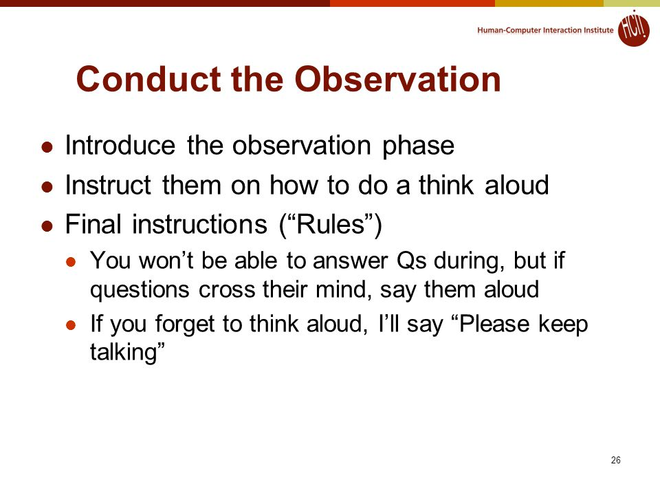 26 Conduct the Observation Introduce the observation phase Instruct them on how to do a think aloud Final instructions ( Rules ) You won't be able to answer Qs during, but if questions cross their mind, say them aloud If you forget to think aloud, I'll say Please keep talking