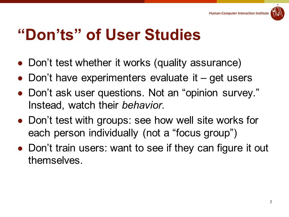 3 Don'ts of User Studies Don't test whether it works (quality assurance) Don't have experimenters evaluate it – get users Don't ask user questions.