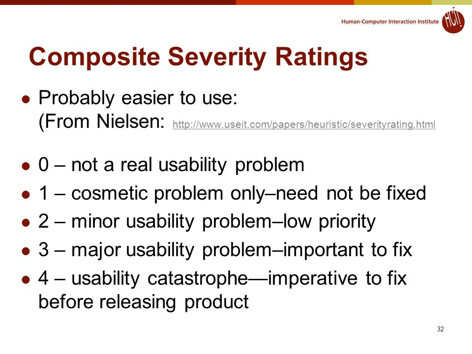 32 Composite Severity Ratings Probably easier to use: (From Nielsen: http://www.useit.com/papers/heuristic/severityrating.html http://www.useit.com/papers/heuristic/severityrating.html 0 – not a real usability problem 1 – cosmetic problem only–need not be fixed 2 – minor usability problem–low priority 3 – major usability problem–important to fix 4 – usability catastrophe—imperative to fix before releasing product