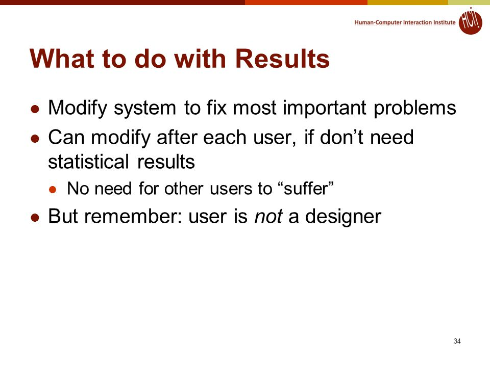 34 What to do with Results Modify system to fix most important problems Can modify after each user, if don't need statistical results No need for other users to suffer But remember: user is not a designer