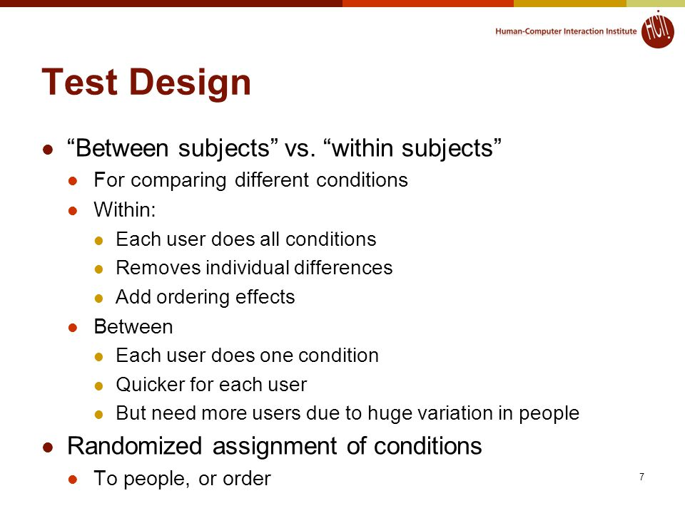 """7 Test Design """"Between subjects"""" vs. """"within subjects"""" For comparing different conditions Within: Each user does all conditions Removes individual dif"""