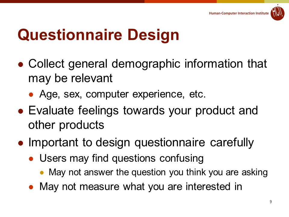 9 Questionnaire Design Collect general demographic information that may be relevant Age, sex, computer experience, etc.