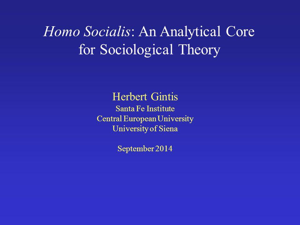 Homo Socialis: An Analytical Core for Sociological Theory Herbert Gintis Santa Fe Institute Central European University University of Siena September 2014