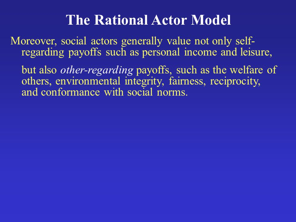 The Rational Actor Model Moreover, social actors generally value not only self- regarding payoffs such as personal income and leisure, but also other-regarding payoffs, such as the welfare of others, environmental integrity, fairness, reciprocity, and conformance with social norms.
