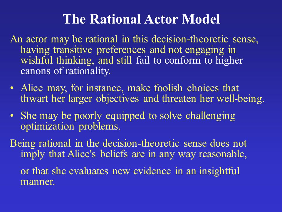 The Rational Actor Model An actor may be rational in this decision-theoretic sense, having transitive preferences and not engaging in wishful thinking, and still fail to conform to higher canons of rationality.