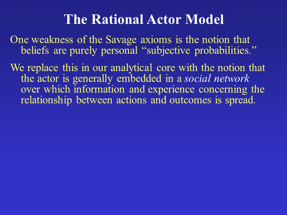 The Rational Actor Model One weakness of the Savage axioms is the notion that beliefs are purely personal subjective probabilities. We replace this in our analytical core with the notion that the actor is generally embedded in a social network over which information and experience concerning the relationship between actions and outcomes is spread.