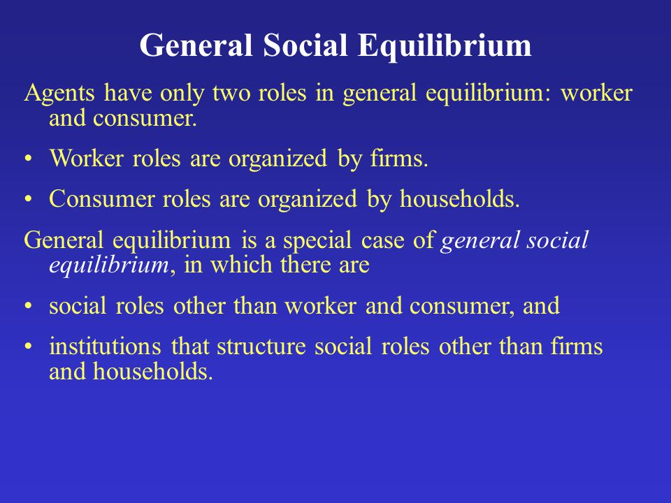 General Social Equilibrium Agents have only two roles in general equilibrium: worker and consumer.