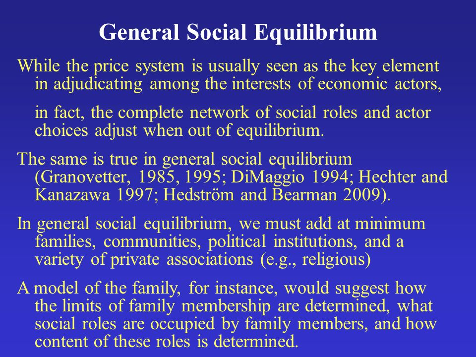 General Social Equilibrium While the price system is usually seen as the key element in adjudicating among the interests of economic actors, in fact, the complete network of social roles and actor choices adjust when out of equilibrium.