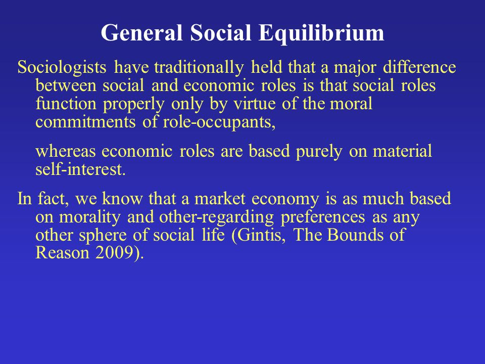 General Social Equilibrium Sociologists have traditionally held that a major difference between social and economic roles is that social roles function properly only by virtue of the moral commitments of role-occupants, whereas economic roles are based purely on material self-interest.