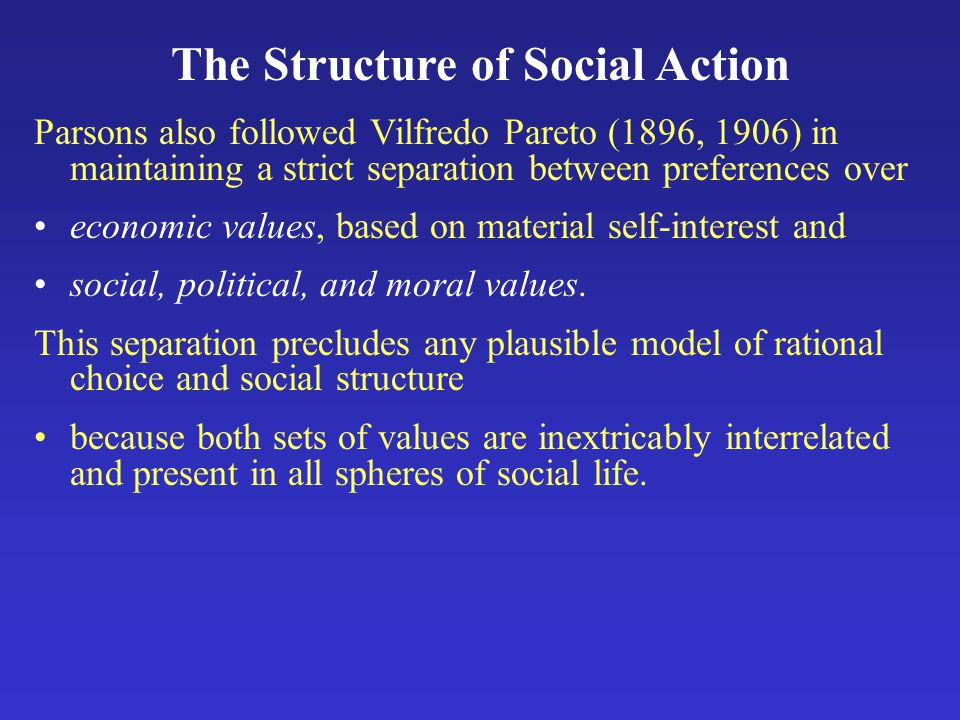 The Structure of Social Action Parsons also followed Vilfredo Pareto (1896, 1906) in maintaining a strict separation between preferences over economic values, based on material self-interest and social, political, and moral values.