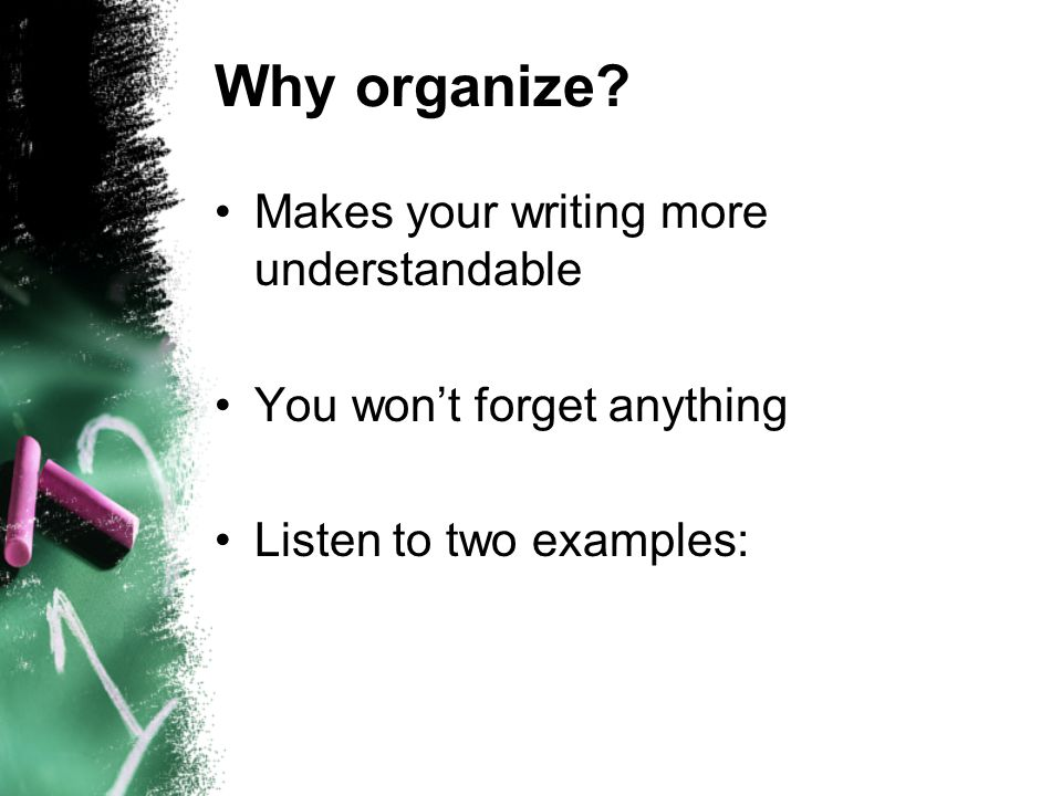 Why organize? Makes your writing more understandable You won't forget anything Listen to two examples: