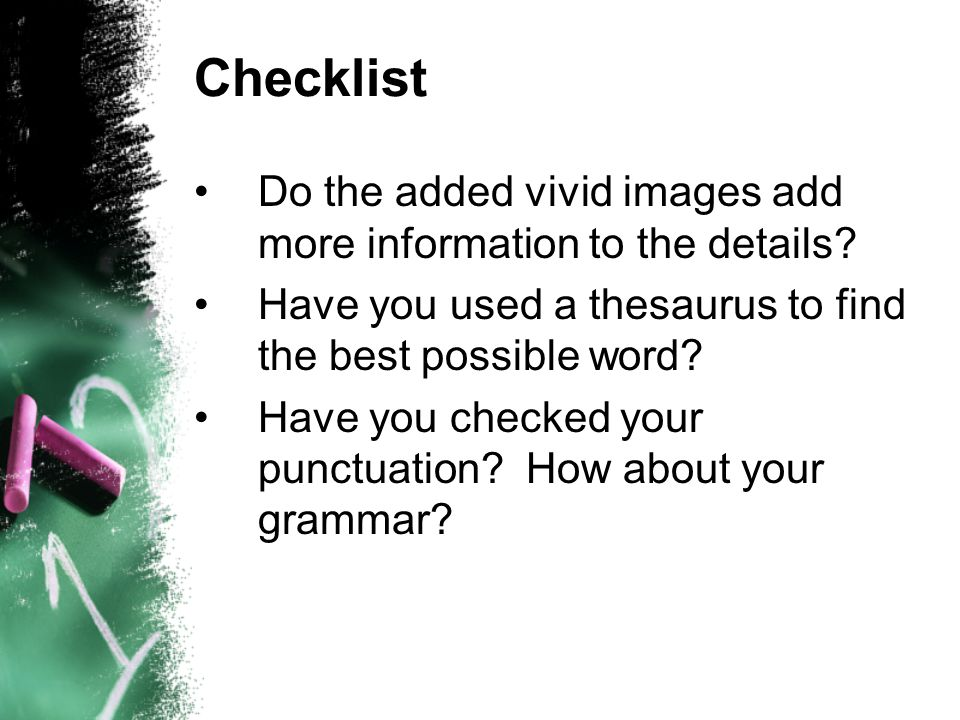 Checklist Do the added vivid images add more information to the details? Have you used a thesaurus to find the best possible word? Have you checked yo