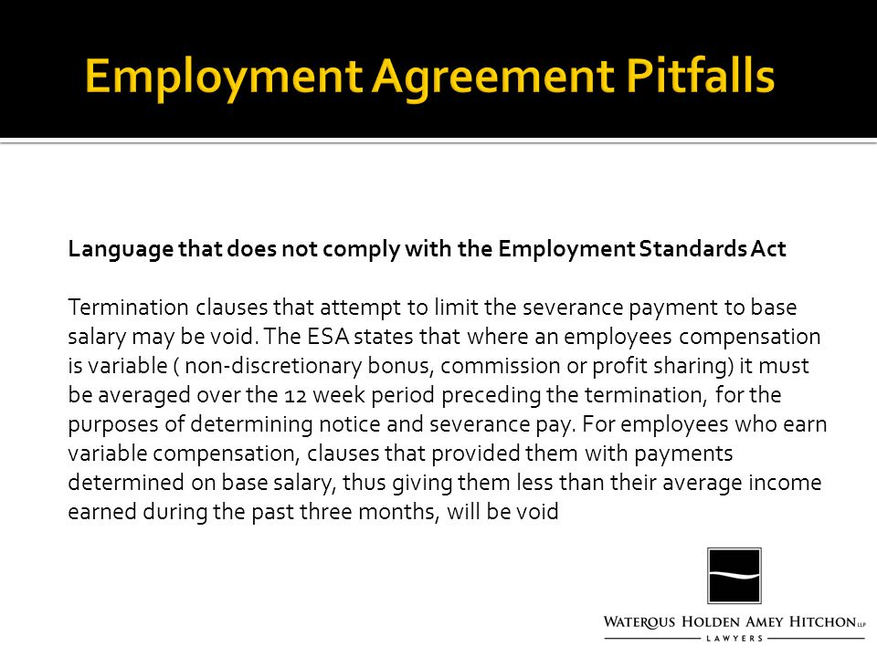 Language that does not comply with the Employment Standards Act Termination clauses that attempt to limit the severance payment to base salary may be void.