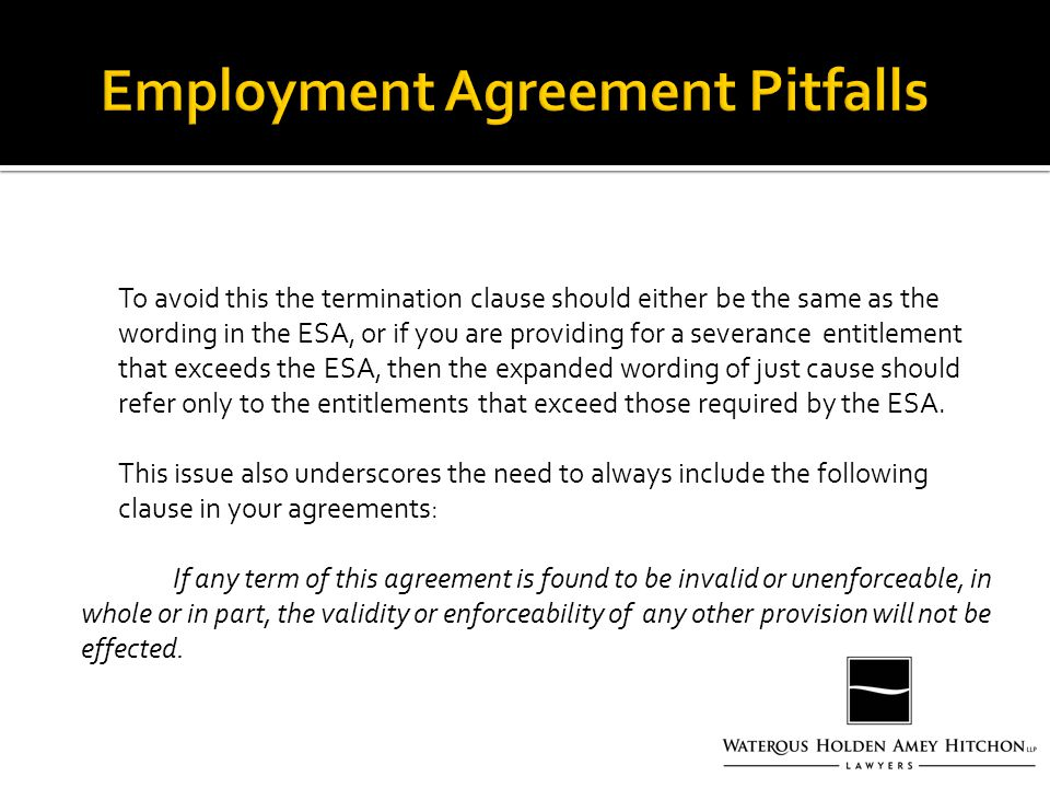 To avoid this the termination clause should either be the same as the wording in the ESA, or if you are providing for a severance entitlement that exceeds the ESA, then the expanded wording of just cause should refer only to the entitlements that exceed those required by the ESA.