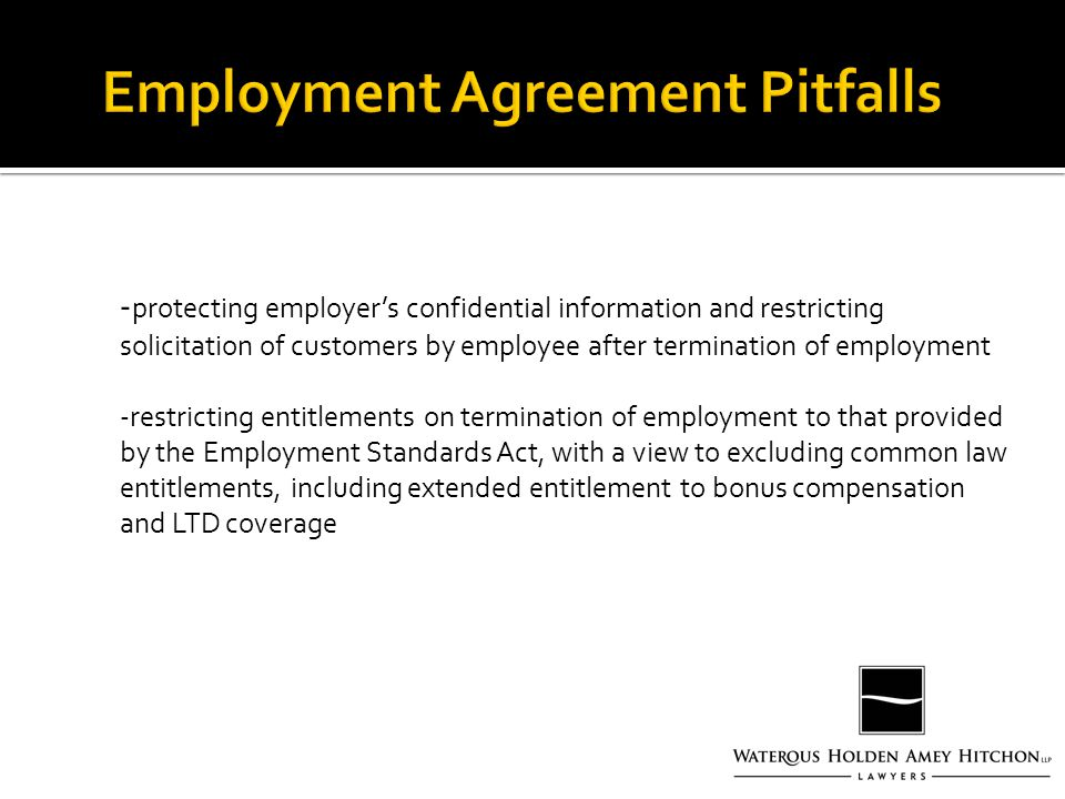 - protecting employer's confidential information and restricting solicitation of customers by employee after termination of employment -restricting entitlements on termination of employment to that provided by the Employment Standards Act, with a view to excluding common law entitlements, including extended entitlement to bonus compensation and LTD coverage