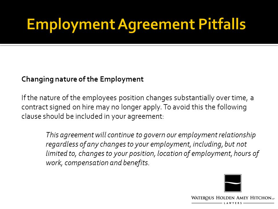 Changing nature of the Employment If the nature of the employees position changes substantially over time, a contract signed on hire may no longer apply.