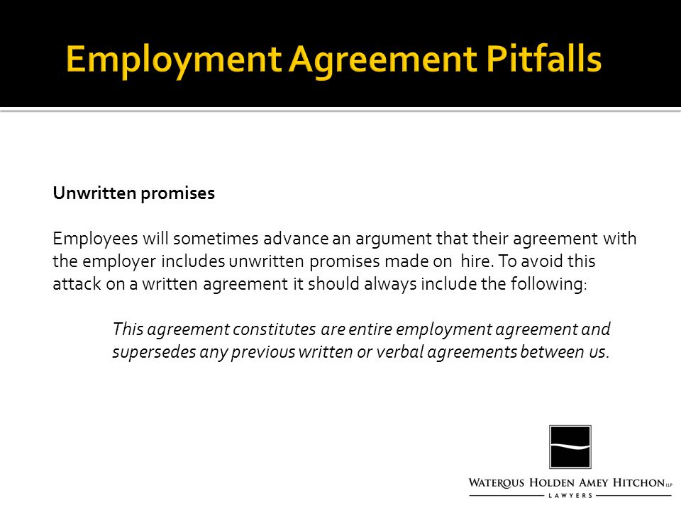 Unwritten promises Employees will sometimes advance an argument that their agreement with the employer includes unwritten promises made on hire.