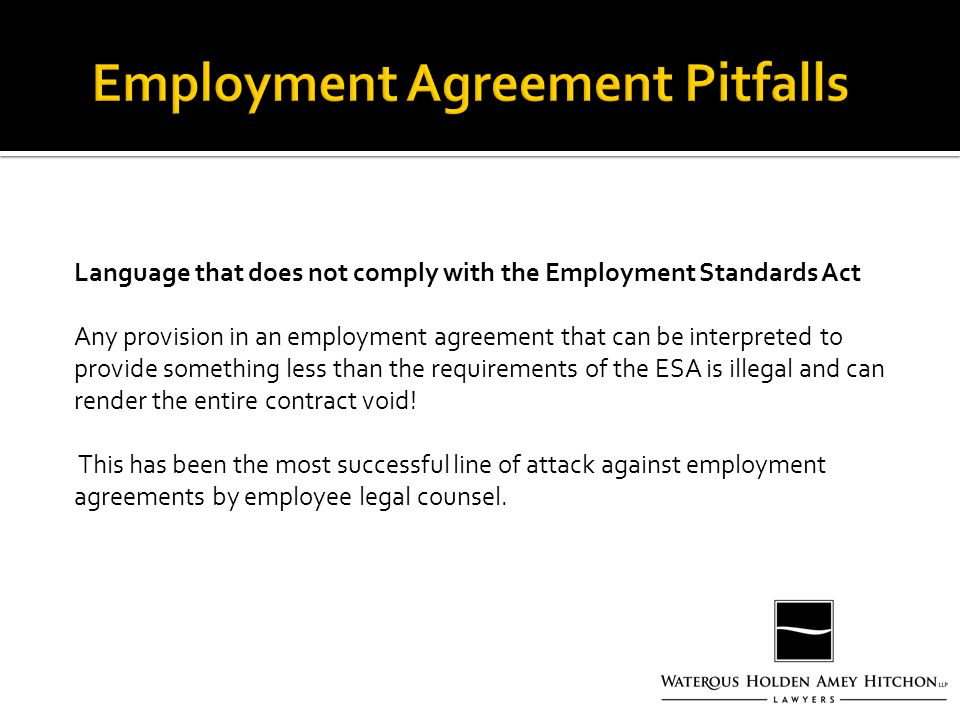 Language that does not comply with the Employment Standards Act Any provision in an employment agreement that can be interpreted to provide something less than the requirements of the ESA is illegal and can render the entire contract void.