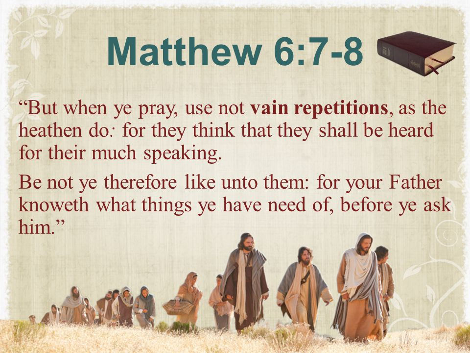 """Matthew 6:7-8 """"But when ye pray, use not vain repetitions, as the heathen do: for they think that they shall be heard for their much speaking. Be not"""