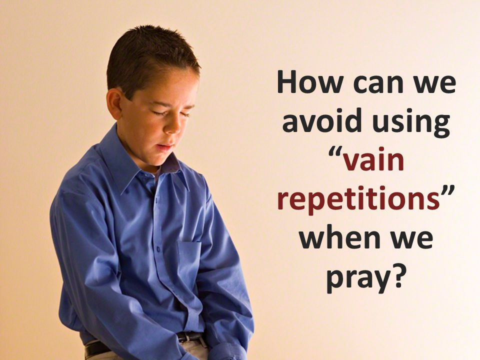 """How can we avoid using """"vain repetitions"""" when we pray?"""