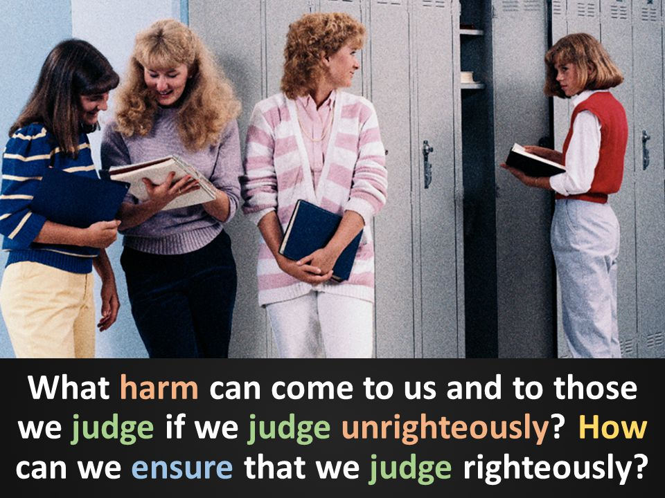 What harm can come to us and to those we judge if we judge unrighteously? How can we ensure that we judge righteously?