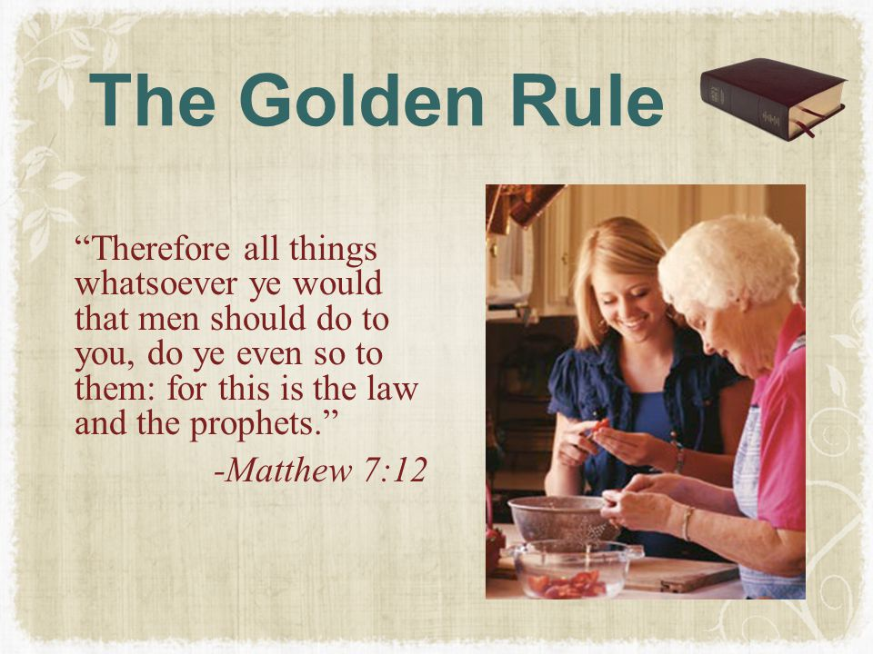 """The Golden Rule """"Therefore all things whatsoever ye would that men should do to you, do ye even so to them: for this is the law and the prophets."""" -Ma"""