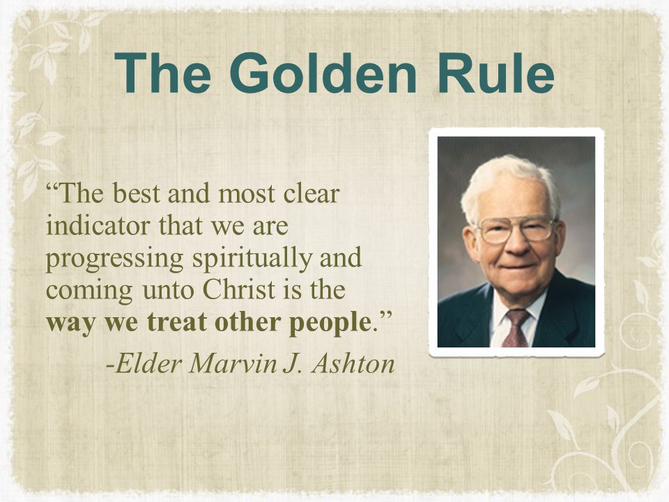 """The Golden Rule """"The best and most clear indicator that we are progressing spiritually and coming unto Christ is the way we treat other people."""" -Elde"""