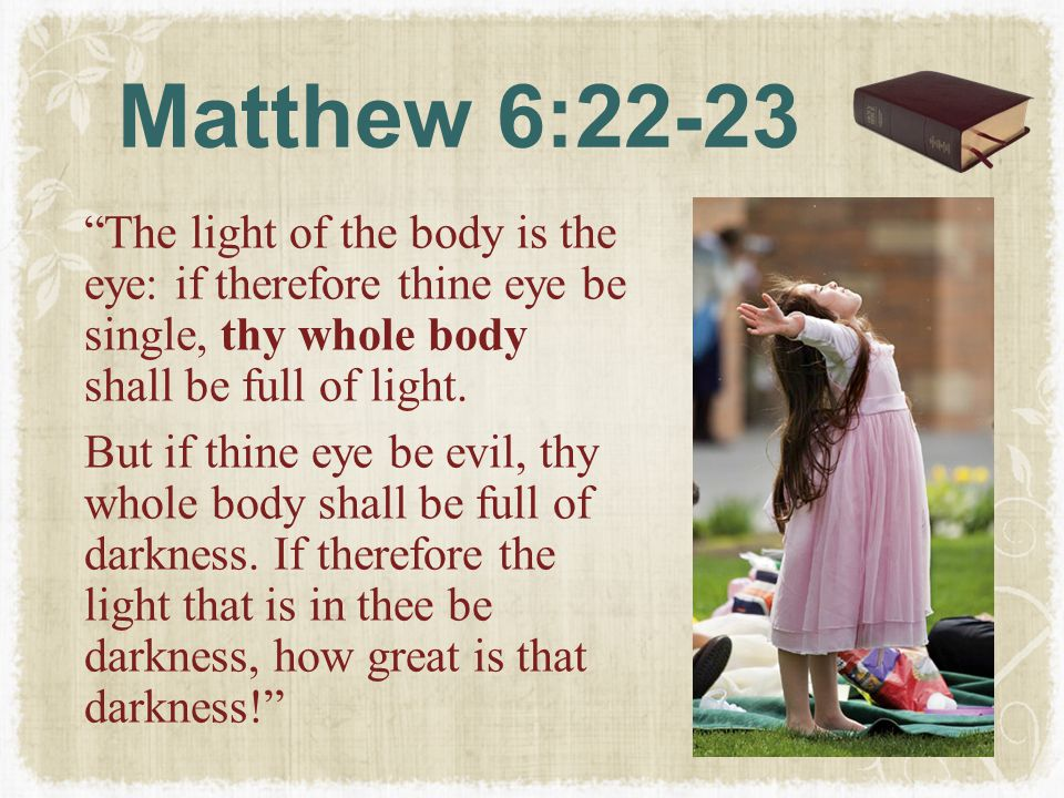 """Matthew 6:22-23 """"The light of the body is the eye: if therefore thine eye be single, thy whole body shall be full of light. But if thine eye be evil,"""