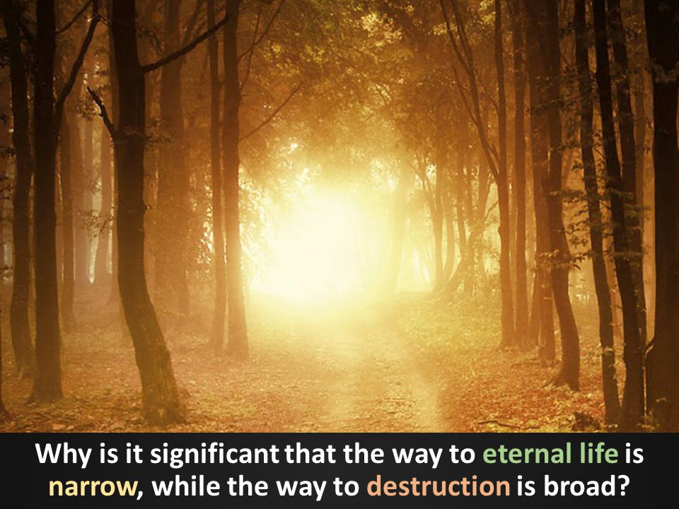 Why is it significant that the way to eternal life is narrow, while the way to destruction is broad?