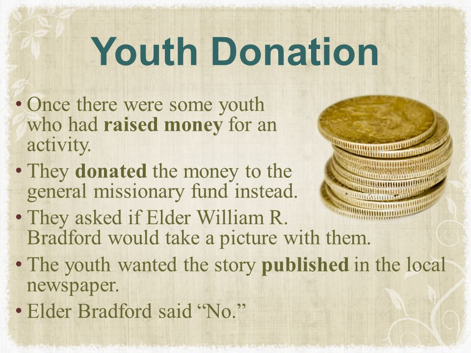 Youth Donation Once there were some youth who had raised money for an activity. They donated the money to the general missionary fund instead. They as