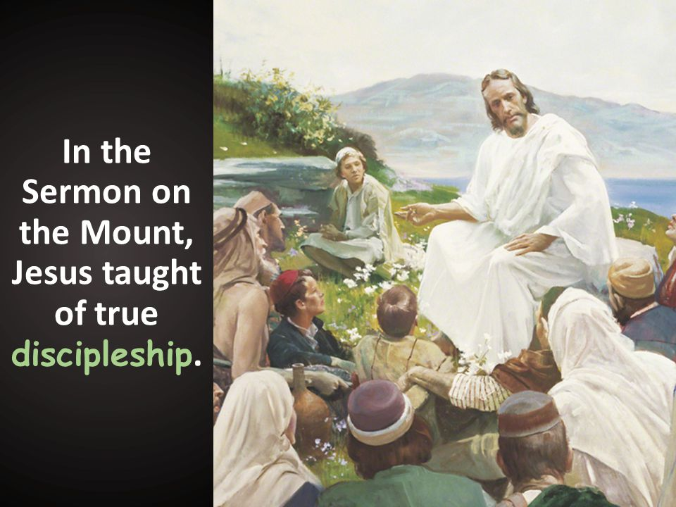 In the Sermon on the Mount, Jesus taught of true discipleship.