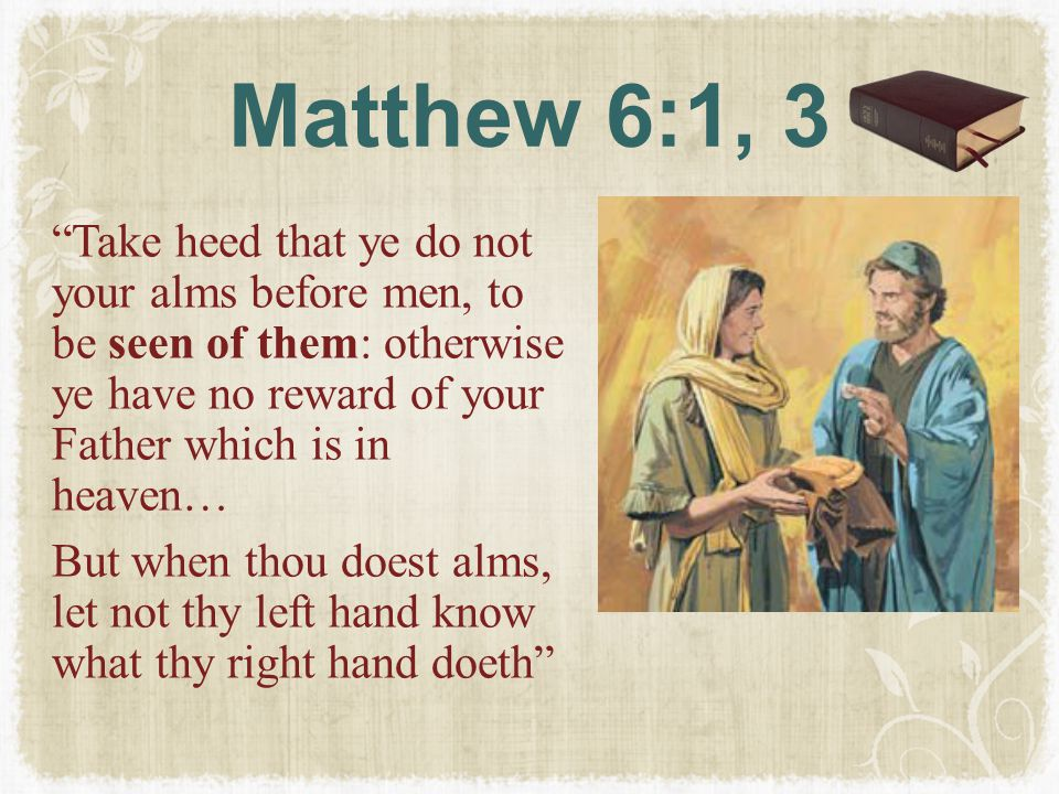 """Matthew 6:1, 3 """"Take heed that ye do not your alms before men, to be seen of them: otherwise ye have no reward of your Father which is in heaven… But"""