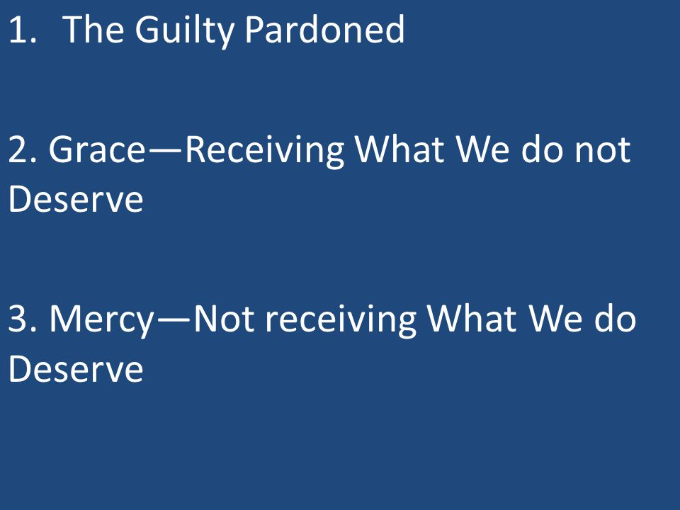 1.The Guilty Pardoned 2. Grace—Receiving What We do not Deserve 3. Mercy—Not receiving What We do Deserve