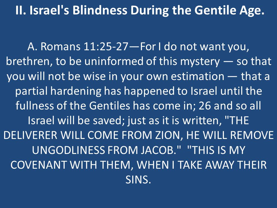 II. Israel's Blindness During the Gentile Age. A. Romans 11:25-27—For I do not want you, brethren, to be uninformed of this mystery — so that you will