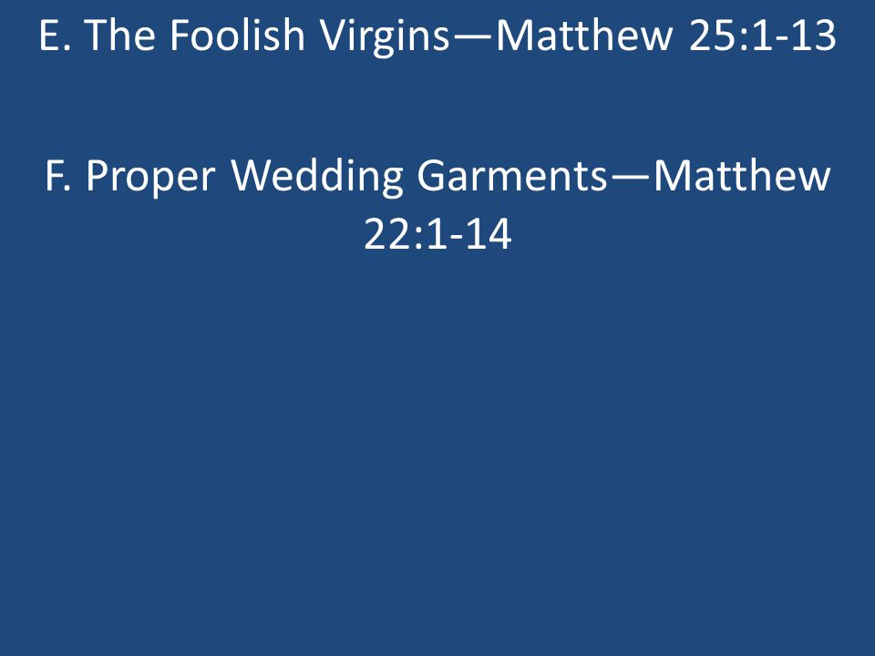 E. The Foolish Virgins—Matthew 25:1-13 F. Proper Wedding Garments—Matthew 22:1-14